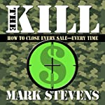 The Kill: How to Close Every Sale - Every Time | Mark Stevens