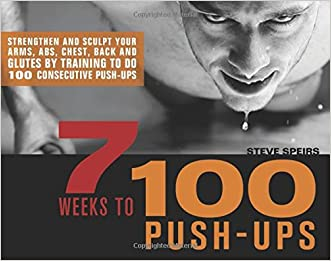 7 Weeks to 100 Push-Ups: Strengthen and Sculpt Your Arms, Abs, Chest, Back and Glutes by Training to do 100 Consecutive Push-Ups written by Steve Speirs