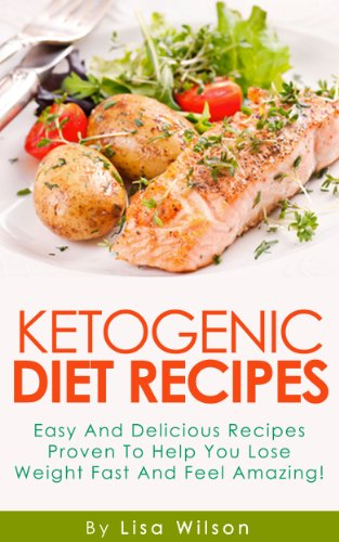 Ketogenic  Recipes: Easy and Delicious Recipes Proven To Help You Lose Weight Fast And Feel Amazing! by Lisa Wilson