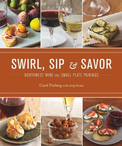 Swirl, Sip & Savor: Northwest Wine and Small Plate Pairings by Carol Frieberg