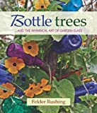 img - for Bottle Trees: ...and the Whimsical Art of Garden Glass by Felder Rushing (2013-01-15) book / textbook / text book