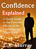 Confidence Explained:  A Quick Guide to the Powerful Effects of the Confident and Open Mind (Self Confidence, Self Esteem, Success, Body Language, Charisma, Communication Skills)