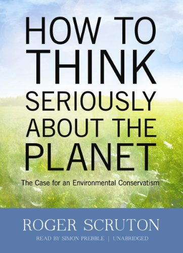 How to Think Seriously about the Planet: The Case for an Environmental Conservatism: Roger Scruton, Simon Prebble: 9781470822330: Amazon.com: Books