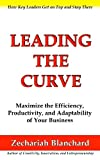 Leading The Curve: Maximize the Efficiency, Productivity, and Adaptability of Your Business