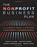 img - for The Nonprofit Business Plan: A Leader's Guide to Creating a Successful Business Model by La Piana, David, Gowdy, Heather, Olmstead-Rose, Lester, Cope (2012) book / textbook / text book