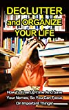 Declutter and Organize Your Life: How To Free Up TIme And Save Your Nerves, So You Can Focus On Important Things!