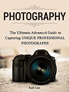 Photography: The Ultimate Advanced Guide to Capturing Unique Professional Photographs (Photography, photography books, photography for beginners)