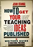 How to Get Your Teaching Ideas Published: A Writer's Guide to Educational Publishing (0802774121) by Stangl, Jean