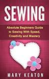 Sewing: Absolute Beginners Guide to Sewing with Speed, Creativity and Mastery (Sewing 101, Sewing Mastery)