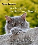 Wie kriege ich die Katze vom Baum?: Tipps und Tricks im Umgang mit unseren Samtpfoten