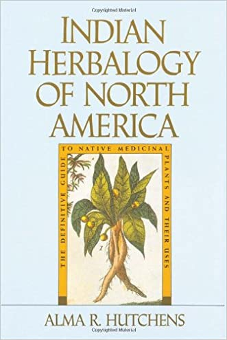Indian Herbalogy of North America: The Definitive Guide to Native Medicinal Plants and Their Uses written by Alma R. Hutchens