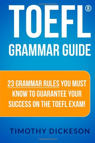 TOEFL Grammar Guide: 23 Grammar Rules You Must Know To Guarantee Your Success On The TOEFL Exam!