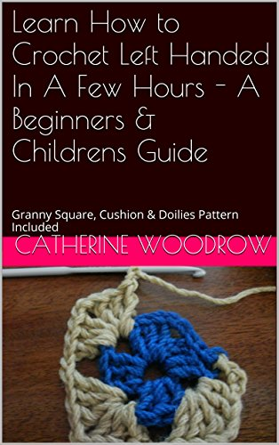 Free Kindle Book : Learn How to Crochet Left Handed In A Few Hours - A Beginners & Childrens Guide: Granny Square, Cushion & Doilies Pattern Included