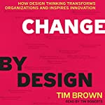 Change by Design: How Design Thinking Transforms Organizations and Inspires Innovation | Tim Brown