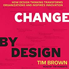 Change by Design: How Design Thinking Transforms Organizations and Inspires Innovation | Livre audio Auteur(s) : Tim Brown Narrateur(s) : Tim Roberts