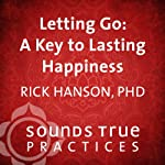 Letting Go: A Key to Lasting Happiness | Rick Hanson