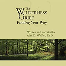 The Wilderness of Grief: Finding Your Way Audiobook by Alan D. Wolfelt PhD Narrated by Alan D. Wolfelt PhD