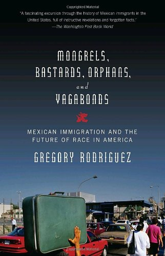 Mongrels, Bastards, Orphans, and Vagabonds: Mexican Immigration and the Future of Race in America (Vintage)