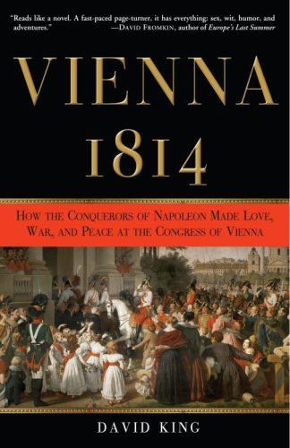 Vienna, 1814: How the Conquerors of Napoleon Made Love, War, and Peace at the Congress of Vienna