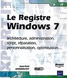 Le Registre Windows 7 - architecture, administration, script, réparation, personnalisation, optimisation...