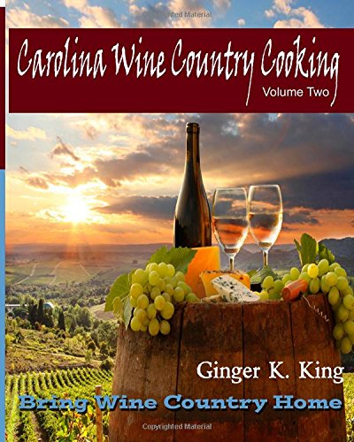 Carolina Wine Country Cooking Volume Two: Bring Wine Country Home (Volume 2) by Ginger King