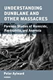 Understanding Dunblane and Other Massacres: Forensic Studies of Homicide, Paedophilia and Anorexia Nervosa