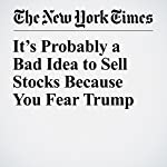 It's Probably a Bad Idea to Sell Stocks Because You Fear Trump | Neil Irwin