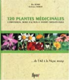 120 plantes m�dicinales : Composition, mode d'action et int�r�t th�rapeutique ... de l'Ail � la Vigne rouge