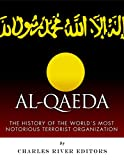 Al-Qaeda: The History of the Worlds Most Notorious Terrorist Organization