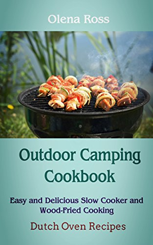 Outdoor Camping Cookbook: Dutch Oven Recipes, Easy and Delicious Slow Cooker and Wood-Fried Cooking by Olena Ross