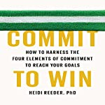Commit to Win: How to Harness the Four Elements of Commitment to Reach Your Goals | Heidi Reeder PhD