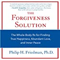 The Forgiveness Solution: The Whole-Body Rx for Finding True Happiness, Abundant Love, and Inner Peace (       UNABRIDGED) by Philip H. Friedman Narrated by Jonah Cummings