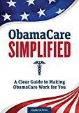 Obamacare Simplified: A Clear Guide to Making Obamacare Work for You