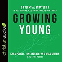 Growing Young: Six Essential Strategies to Help Young People Discover and Love Your Church Audiobook by Kara Powell, Jake Mulder, Brad Griffin Narrated by Al Kessel