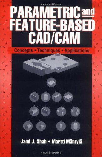 Parametric And Feature-Based Cad/Cam: Concepts, Techniques, And Applications