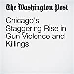 Chicago's Staggering Rise in Gun Violence and Killings | Mark Berman