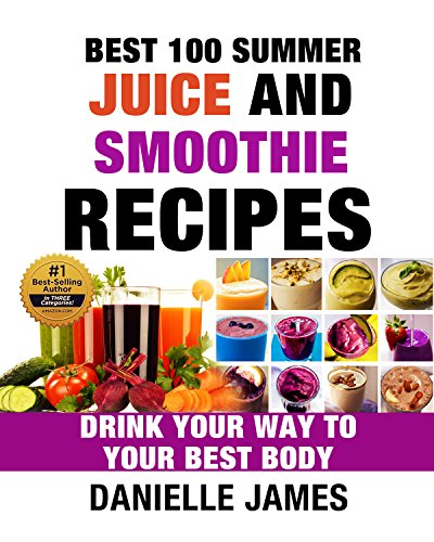 BEST 100 SUMMER JUICE AND SMOOTHIE RECIPES: Drink Your Way to Your Best Body - 100 Delicious Quick & Easy Recipes (Ultimate Healthy Detox and Cleanse) by Danielle James