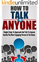 How To Talk To Anyone: Simple Steps To Approach And Talk To Anyone And Be The Most Engaging Person In The Room (English Edition)