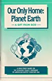 img - for Our Only Home: Planet Earth (A Prayer and Bible Study About God, Planet Earth and Ecological Stewardship) (A Bible Study Based On The Ecology Policy Statement Of American Baptist Churches USA) book / textbook / text book