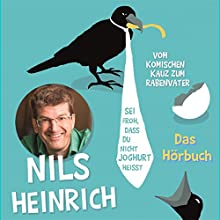 Sei froh, dass du nicht Joghurt heißt: Vom komischen Kauz zum Rabenvater Hörspiel von Nils Heinrich Gesprochen von: Nils Heinrich