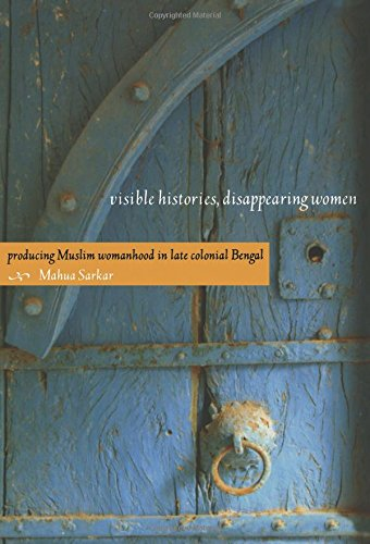 Visible Histories, Disappearing Women: Producing Muslim Womanhood in Late Colonial Bengal