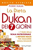 La Dieta Dukan dei 7 giorni: I 7 passi della scala nutrizionale: il metodo dolce per dimagrire senza rinunce (Italian Edition)