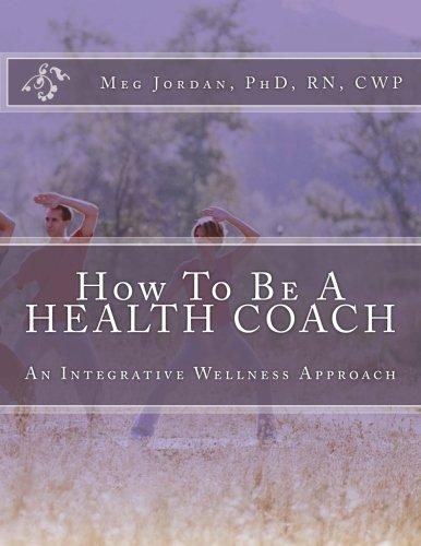 How To Be A Health Coach: An Integrative Wellness Approach, by PhD, RN, CWP, Meg A Jordan