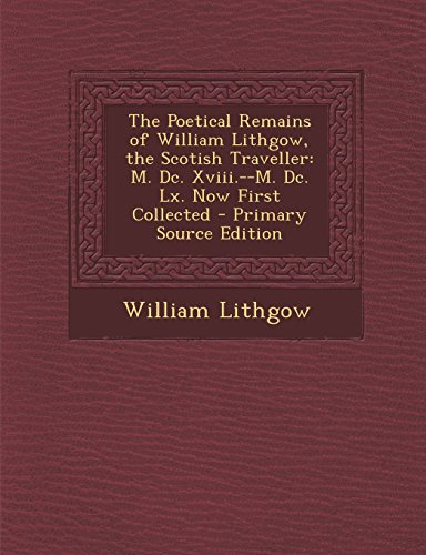 The Poetical Remains of William Lithgow, the Scotish Traveller: M. DC. XVIII.--M. DC. LX. Now First Collected - Primary Source Edition