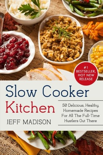 Slow Cooker Kitchen: 50 Delicious, Healthy, Homemade Recipes For All The Full-Time Hustlers Out There (Good Food Series) by Jeff Madison