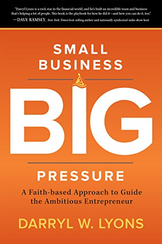 Book: Small Business Big Pressure - A Faith-based Approach to Guide the Ambitious Entrepreneur by Darryl W. Lyons