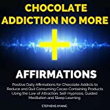 Chocolate Addiction No More Affirmations: Positive Daily Affirmations for Chocolate Addicts to Reduce and Quit Consuming Cacao-Containing Products
