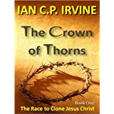 Crown of Thorns - The Race To Clone Jesus Christ :  (Book One)by IAN C.P.IRVINE