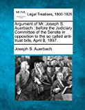 Argument of Mr. Joseph S. Auerbach: before the Judiciary Committee of the Senate in opposition to the so called anti-trust bills, April 8, 1897.
