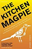 James Steen The Kitchen Magpie: A Delicious Melange of Culinary Curiosities, Fascinating Facts, Amazing Anecdotes and Expert Tips for the Food-Lover